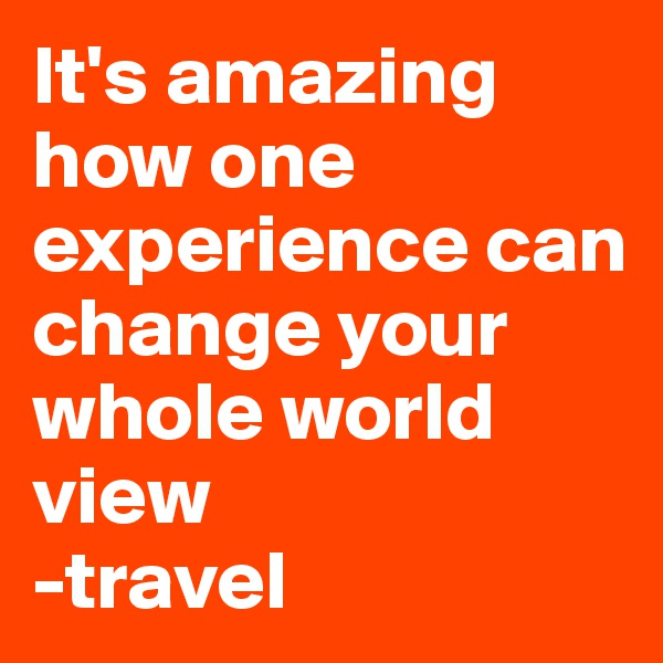 It's amazing how one experience can change your whole world view  -travel