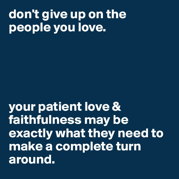 don't give up on the people you love.       your patient love & faithfulness may be exactly what they need to make a complete turn around.
