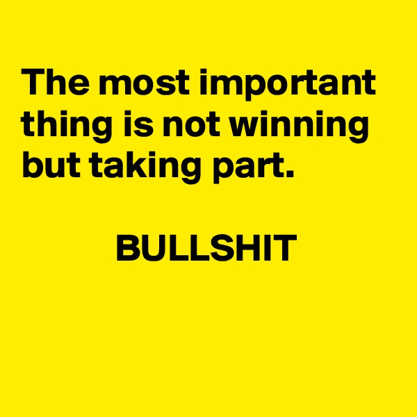 The most important thing is not winning but taking part.               BULLSHIT
