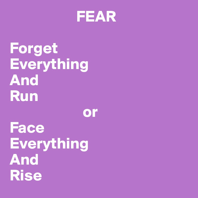FEAR  Forget  Everything  And Run                        or Face Everything And Rise