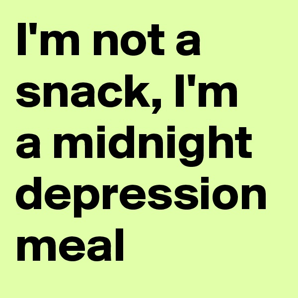 I'm not a snack, I'm a midnight depression meal