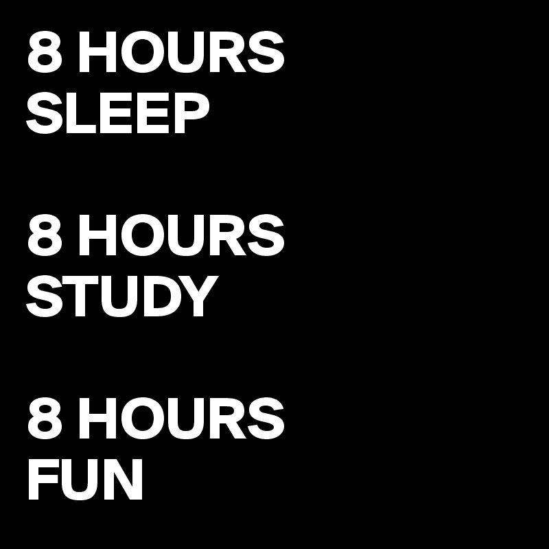 8 HOURS  SLEEP  8 HOURS  STUDY  8 HOURS  FUN