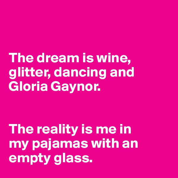 The dream is wine,  glitter, dancing and  Gloria Gaynor.    The reality is me in my pajamas with an  empty glass.