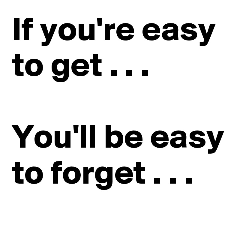 If you're easy to get . . .  You'll be easy to forget . . .