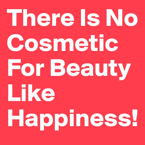 There Is No Cosmetic For Beauty Like Happiness!