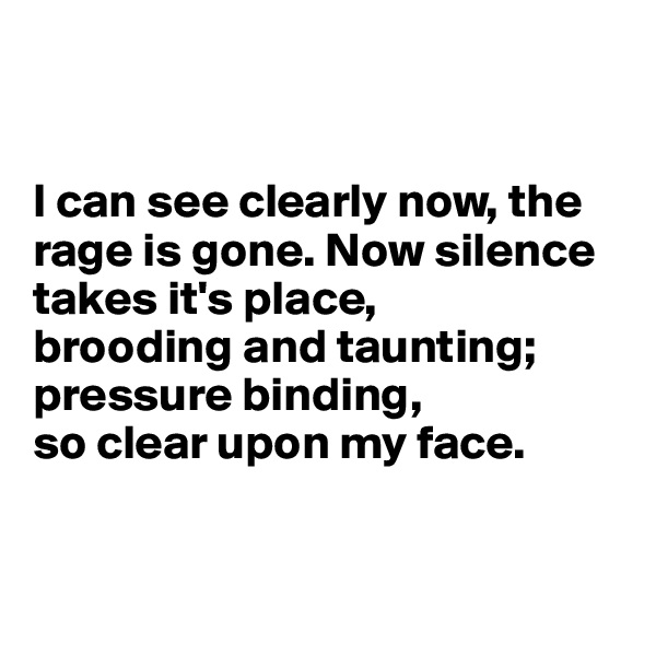 I can see clearly now, the rage is gone. Now silence takes it's place, brooding and taunting; pressure binding,  so clear upon my face.