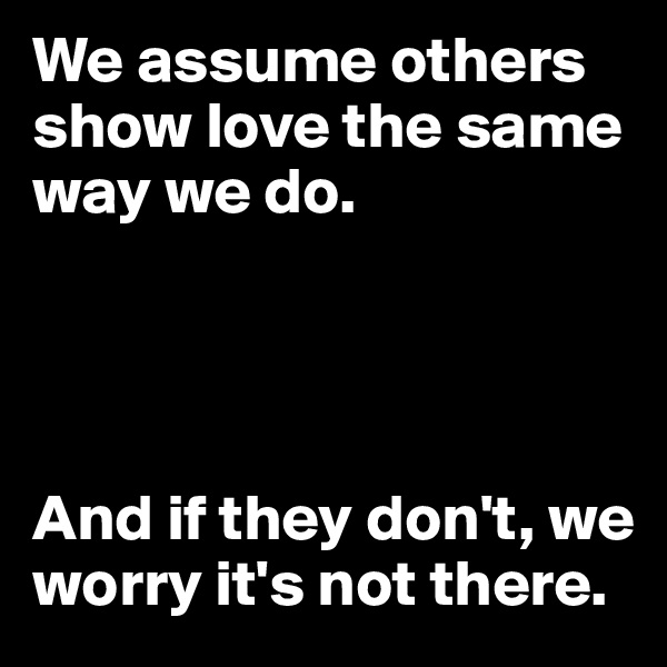 We assume others show love the same way we do.     And if they don't, we worry it's not there.