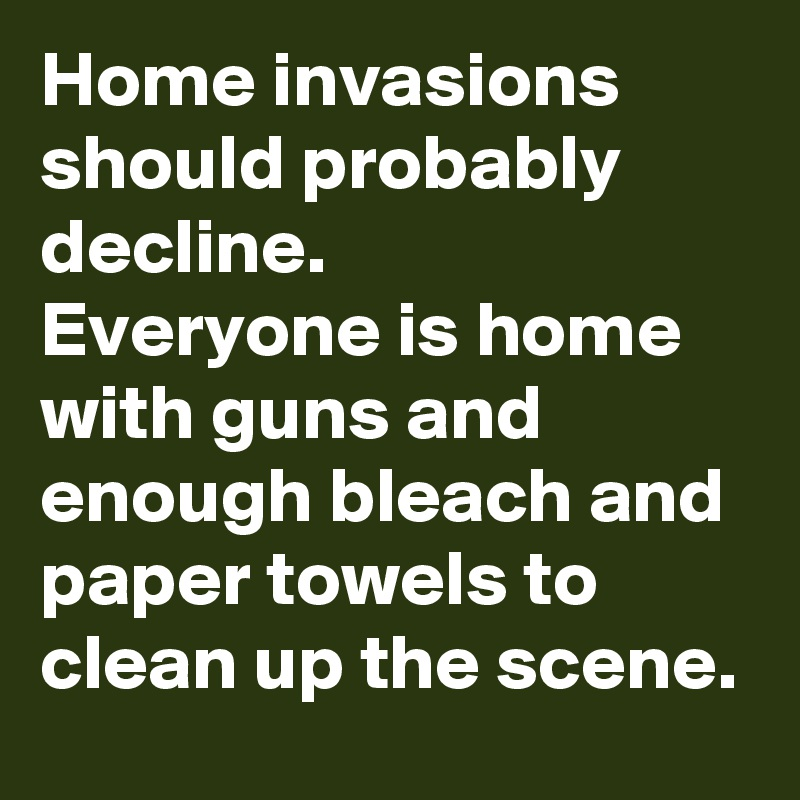 Home invasions should probably decline. Everyone is home with guns and enough bleach and paper towels to clean up the scene.