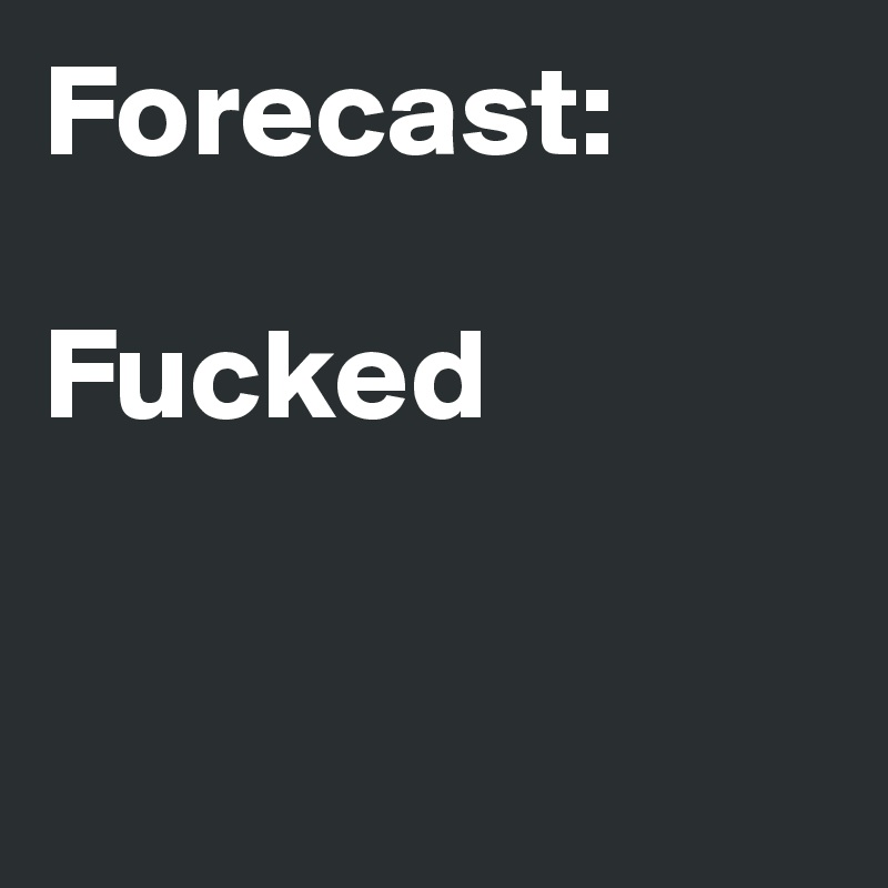 Forecast:   Fucked