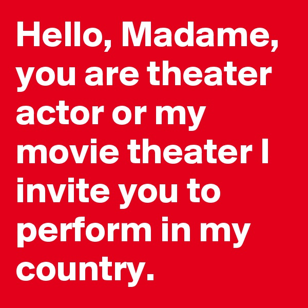 Hello, Madame, you are theater actor or my movie theater I invite you to perform in my country.