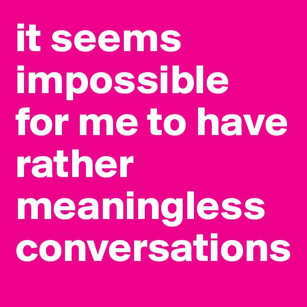 it seems impossible for me to have rather meaningless conversations