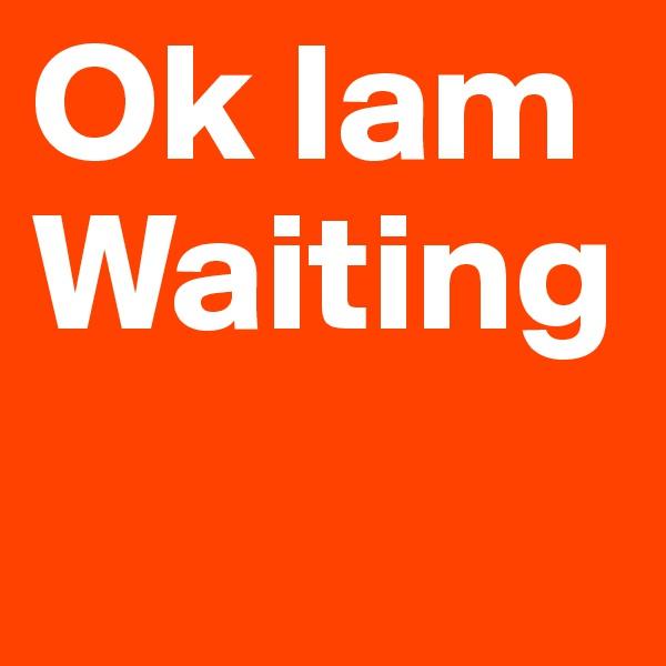 Ok Iam Waiting