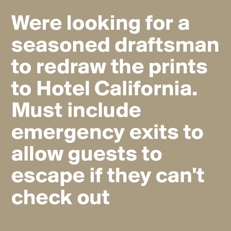 Were looking for a seasoned draftsman to redraw the prints to Hotel California. Must include emergency exits to allow guests to escape if they can't check out