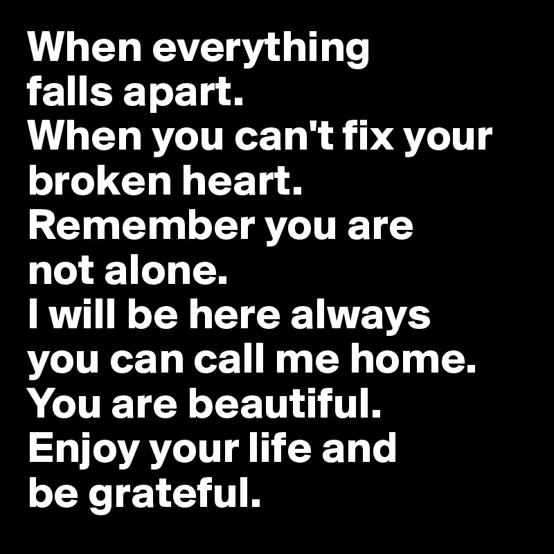 When everything  falls apart.  When you can't fix your broken heart. Remember you are  not alone. I will be here always  you can call me home. You are beautiful. Enjoy your life and  be grateful.