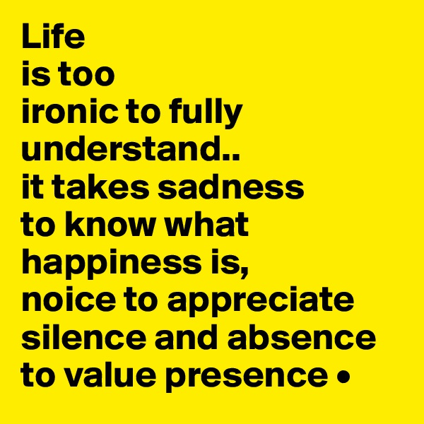 Life is too ironic to fully understand.. it takes sadness to know what happiness is, noice to appreciate silence and absence to value presence •