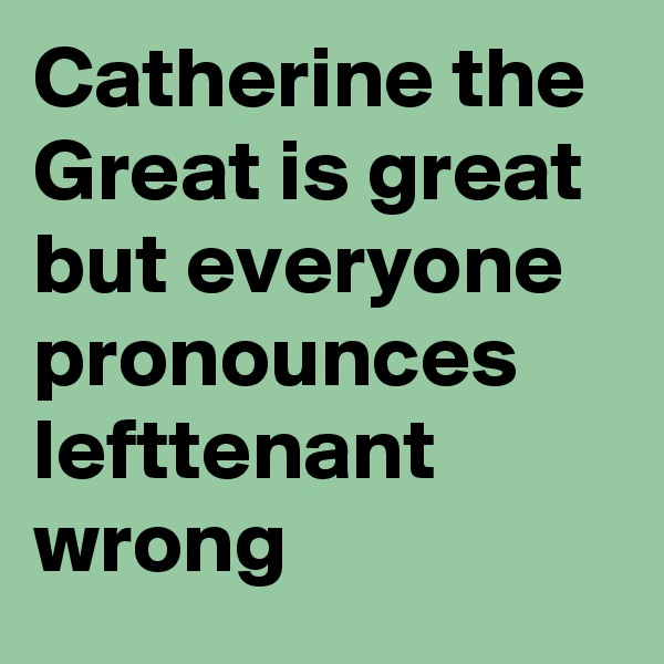 Catherine the Great is great but everyone pronounces lefttenant  wrong