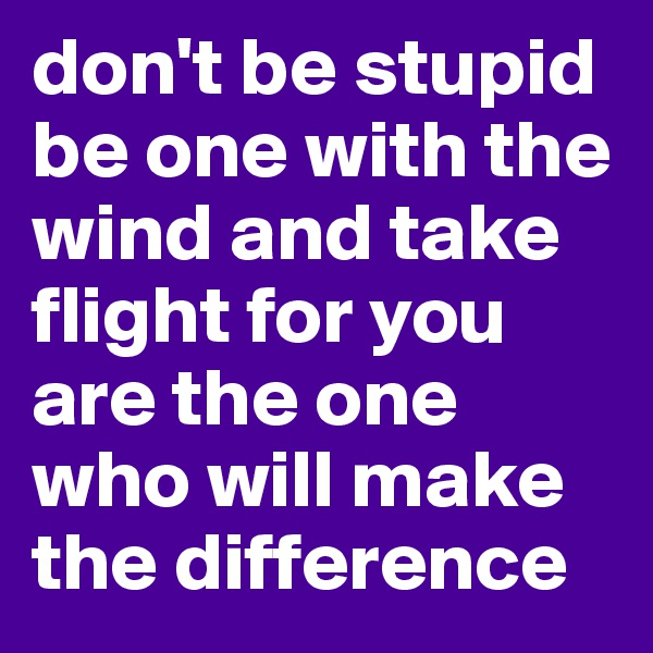 don't be stupid be one with the wind and take flight for you are the one who will make the difference