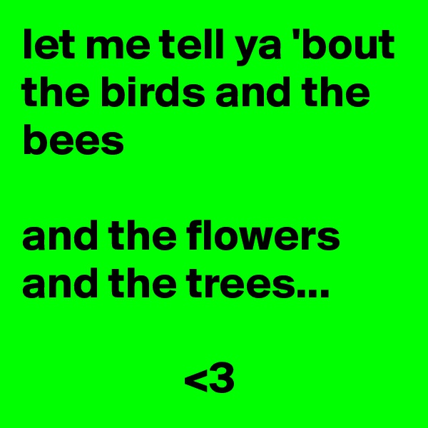 let me tell ya 'bout the birds and the bees   and the flowers and the trees...                    <3