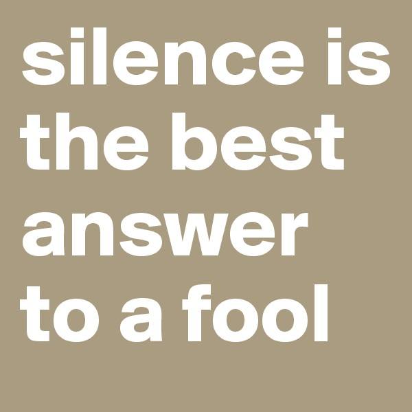silence is the best answer to a fool