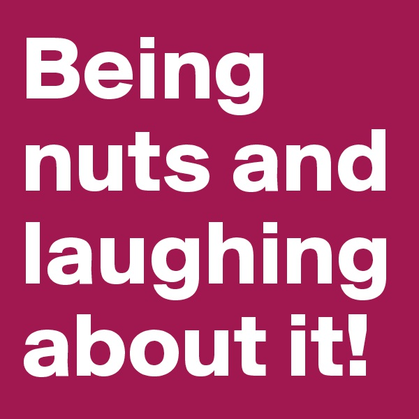 Being nuts and laughing about it!