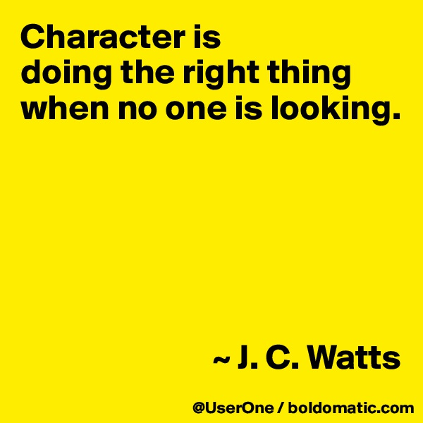 Character is doing the right thing when no one is looking.                                  ~ J. C. Watts