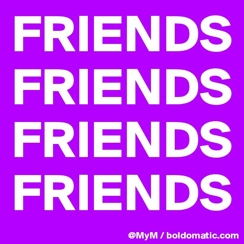 FRIENDS FRIENDS FRIENDS FRIENDS