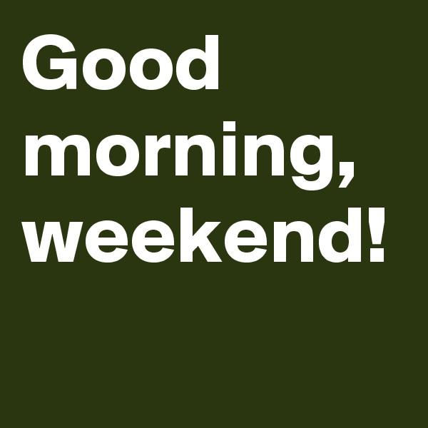 Good morning, weekend!