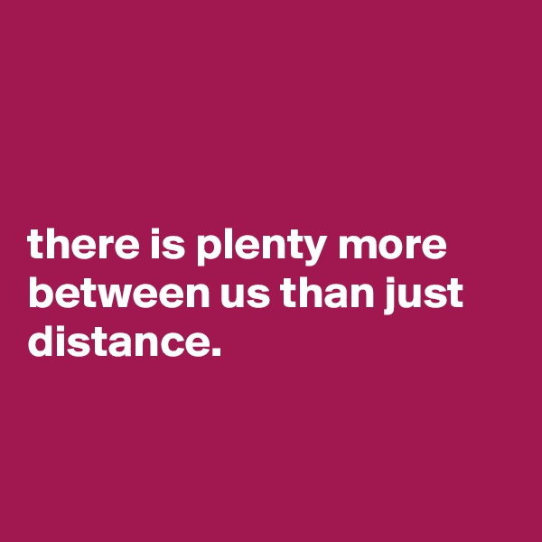 there is plenty more between us than just distance.