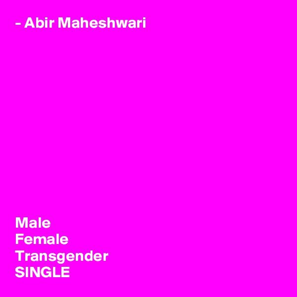 - Abir Maheshwari            Male Female Transgender SINGLE