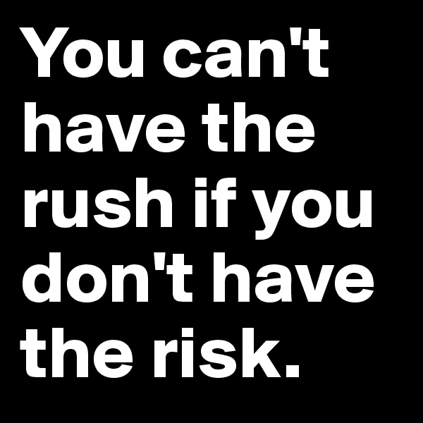 You can't have the rush if you don't have the risk.