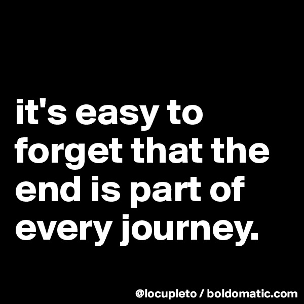 it's easy to forget that the end is part of every journey.