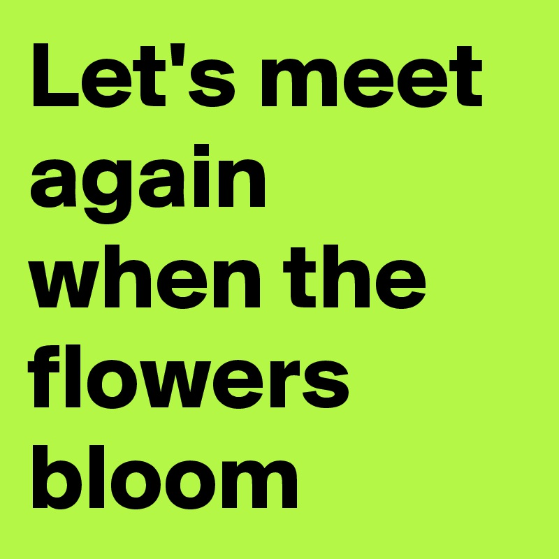 Let's meet again when the flowers bloom