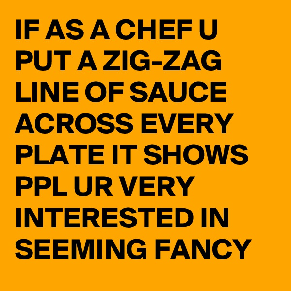 IF AS A CHEF U PUT A ZIG-ZAG LINE OF SAUCE ACROSS EVERY PLATE IT SHOWS PPL UR VERY INTERESTED IN SEEMING FANCY