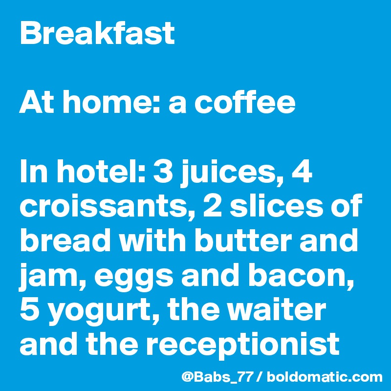Breakfast   At home: a coffee   In hotel: 3 juices, 4 croissants, 2 slices of bread with butter and jam, eggs and bacon, 5 yogurt, the waiter and the receptionist
