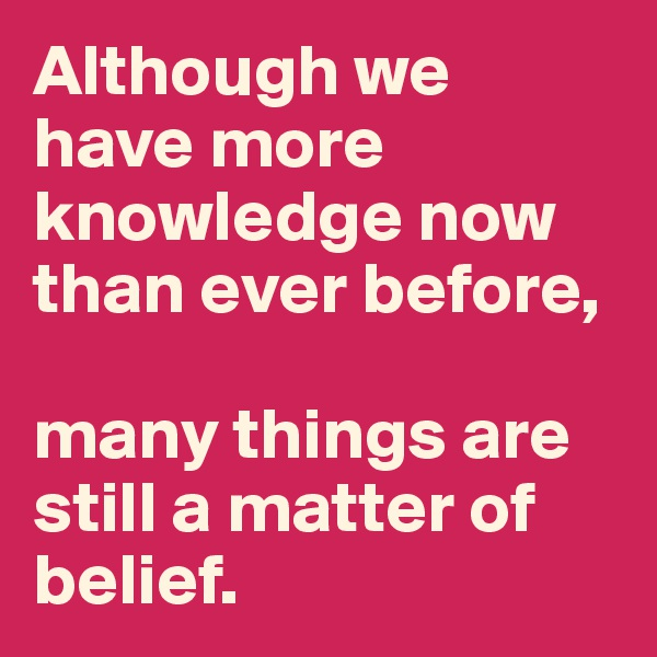 Although we have more knowledge now than ever before,   many things are still a matter of belief.
