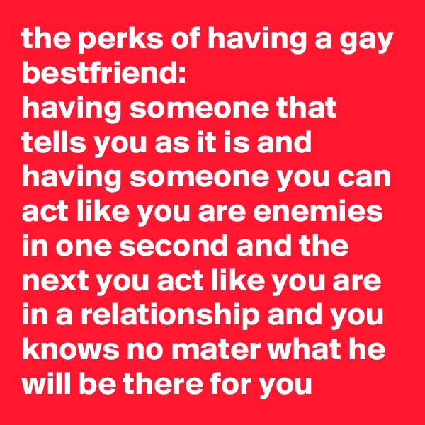 the perks of having a gay bestfriend:  having someone that tells you as it is and having someone you can act like you are enemies in one second and the next you act like you are in a relationship and you knows no mater what he will be there for you