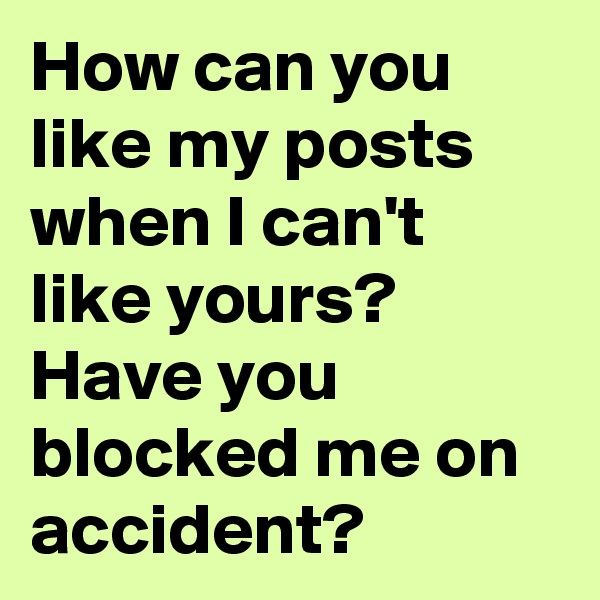 How can you like my posts when I can't like yours? Have you blocked me on accident?