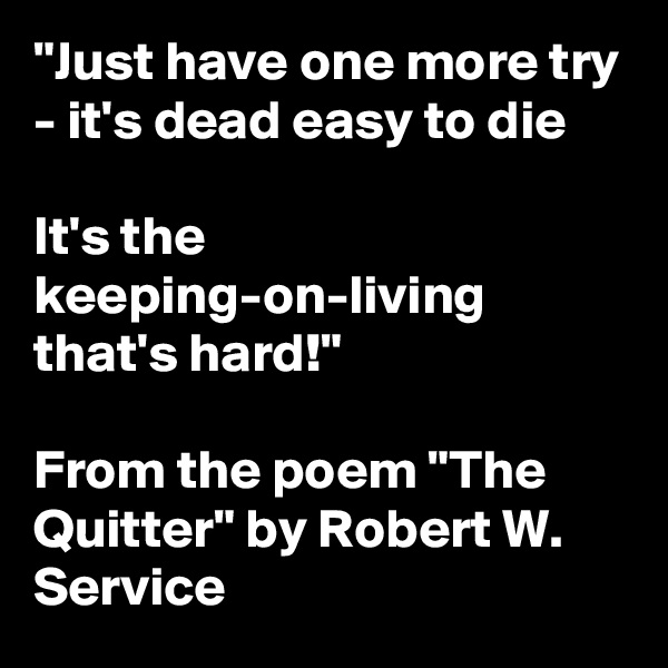 """Just have one more try - it's dead easy to die  It's the keeping-on-living that's hard!""   From the poem ""The Quitter"" by Robert W. Service"