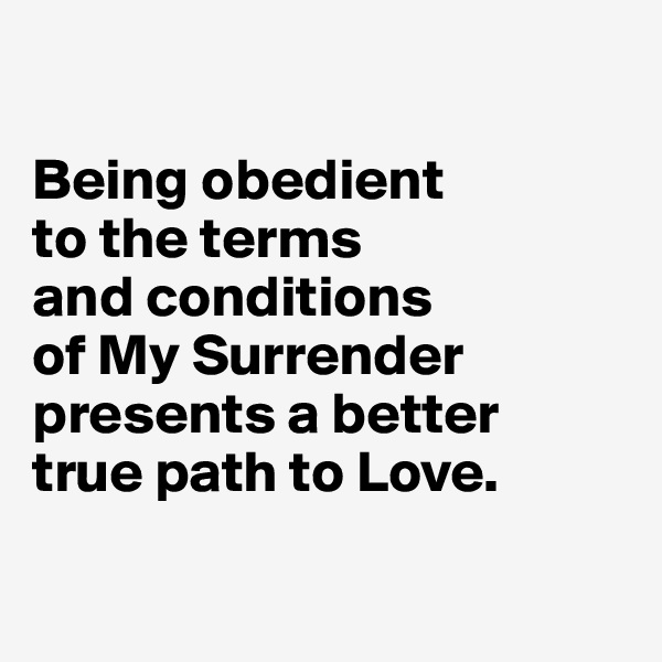 Being obedient  to the terms  and conditions  of My Surrender presents a better  true path to Love.