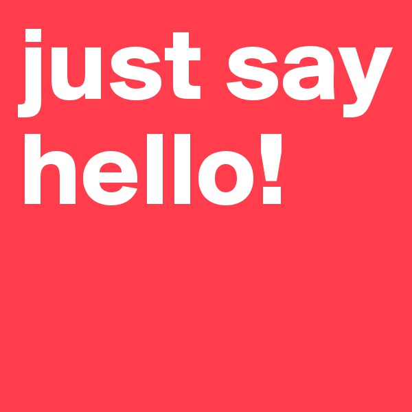just say hello!