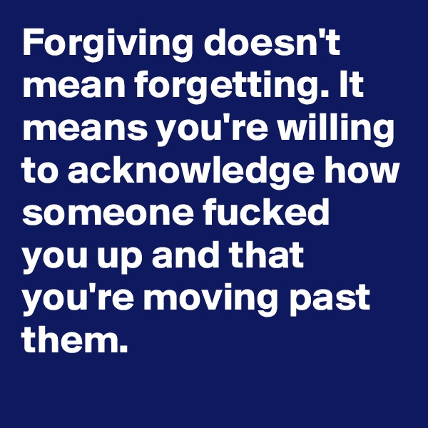 Forgiving doesn't mean forgetting. It means you're willing to acknowledge how someone fucked you up and that you're moving past them.