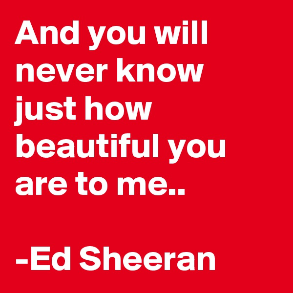 And you will never know just how beautiful you are to me..  -Ed Sheeran