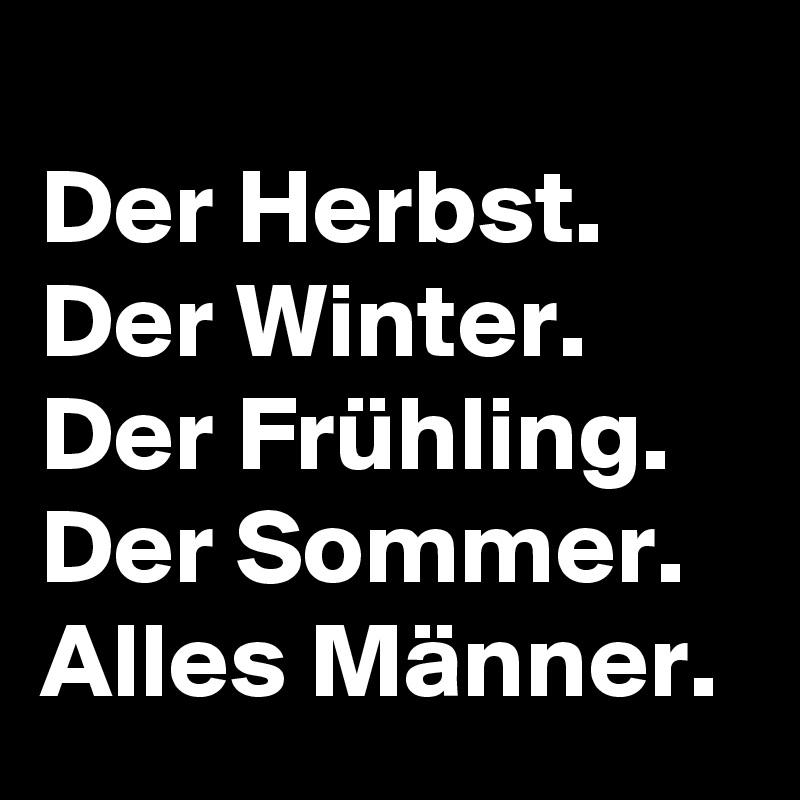 Der Herbst. Der Winter. Der Frühling. Der Sommer. Alles Männer.