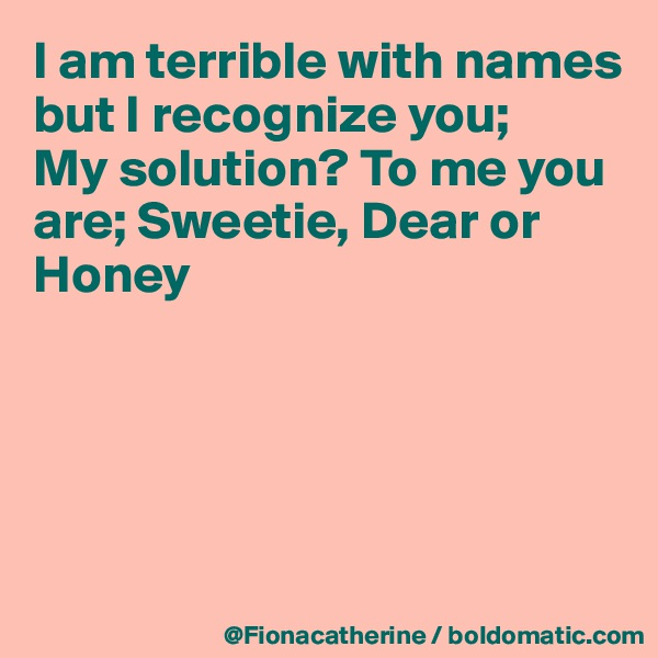 I am terrible with names but I recognize you;  My solution? To me you are; Sweetie, Dear or Honey