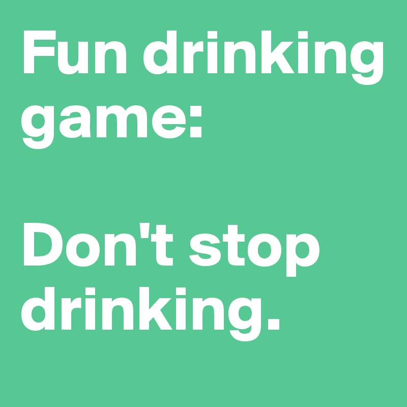 Fun drinking game:   Don't stop drinking.