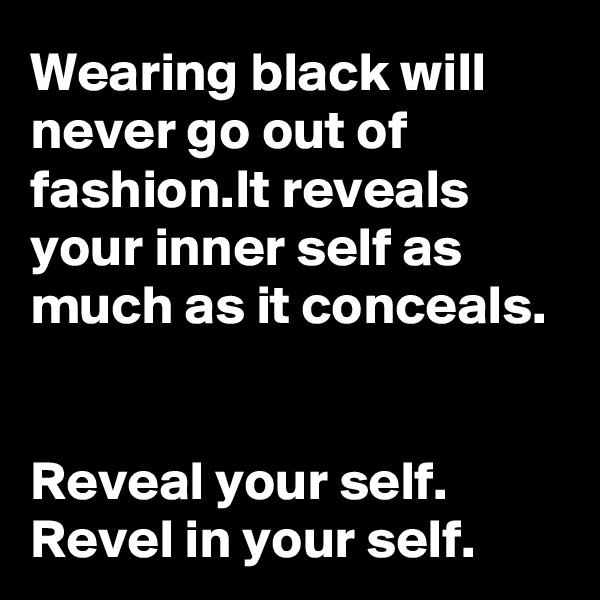 Wearing black will never go out of fashion.It reveals your inner self as much as it conceals.   Reveal your self. Revel in your self.