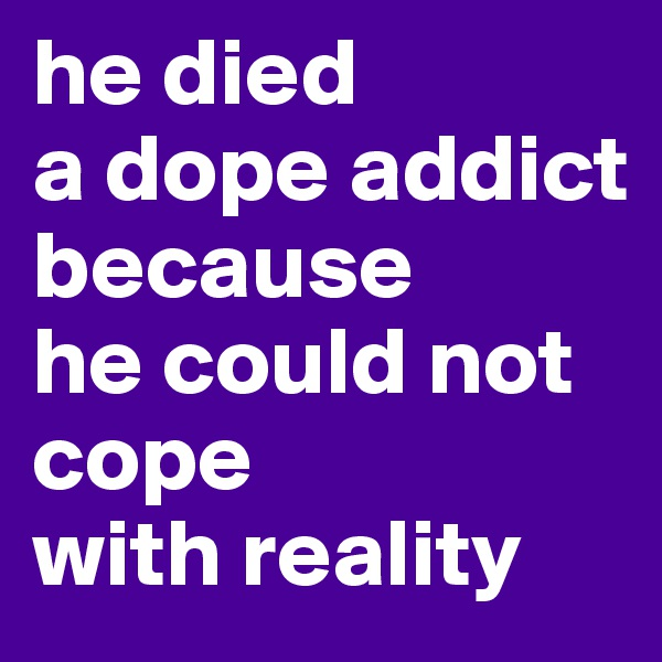 he died  a dope addict because  he could not cope  with reality
