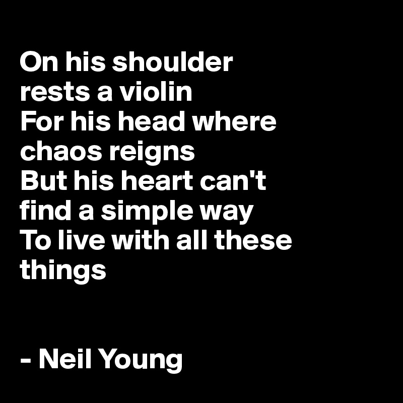 On his shoulder  rests a violin For his head where  chaos reigns But his heart can't  find a simple way To live with all these things    - Neil Young