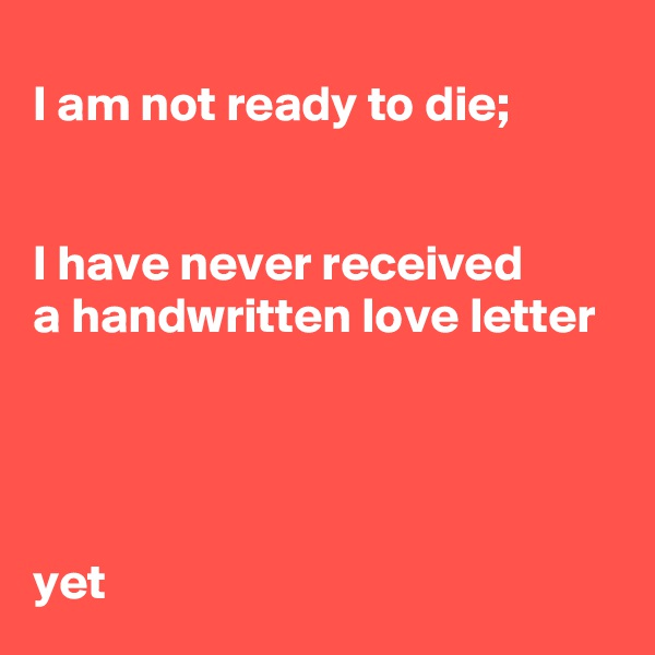 I am not ready to die;   I have never received  a handwritten love letter      yet