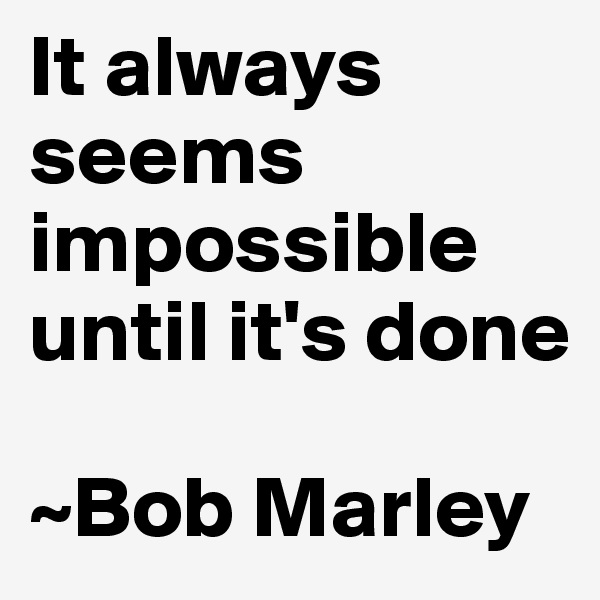 It always seems impossible until it's done   ~Bob Marley
